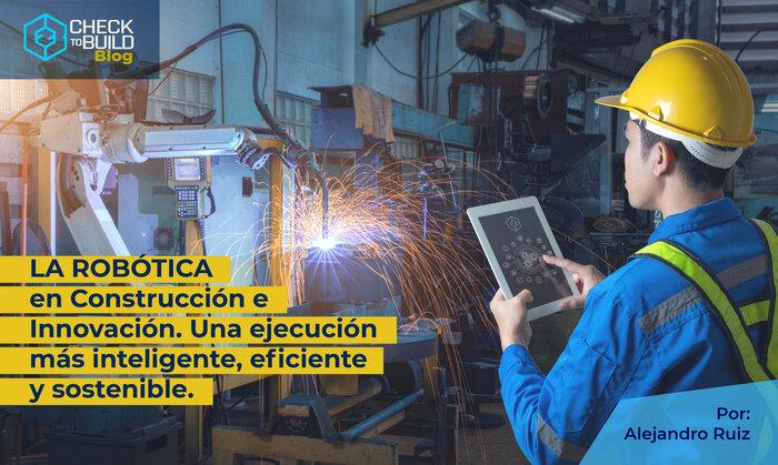 LA ROBÓTICA en Construcción e Innovación. Una ejecución más inteligente, eficiente y sostenible.